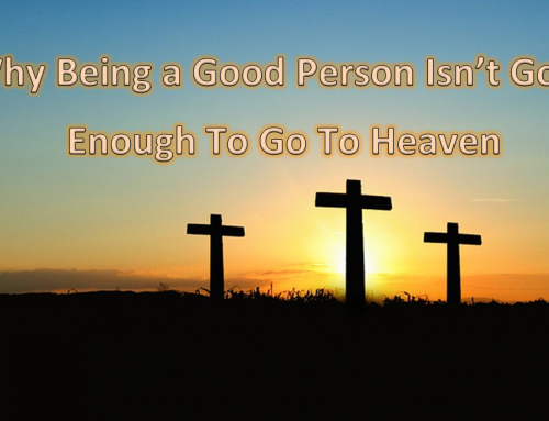 Why Being a Good Person Isn't Good Enough To Go To Heaven